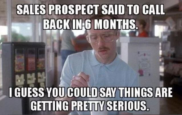 Sales prospect said to call back in 6 months. I guess you could say things are getting pretty serious.